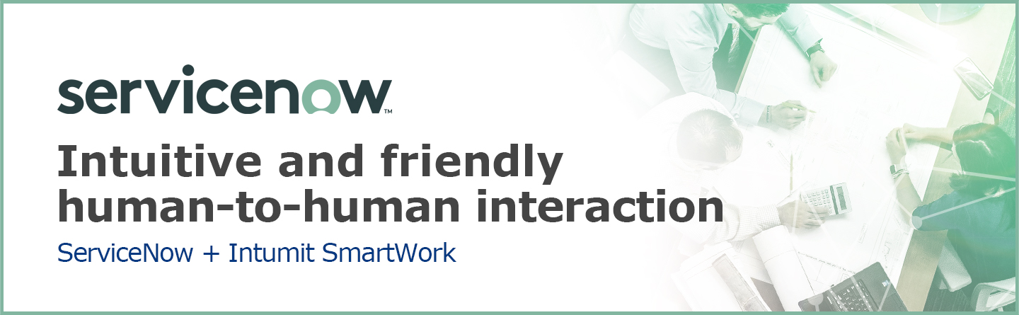 Intuitive and friendly human-to-human interaction with ServiceNow + Intumit SmartWork
